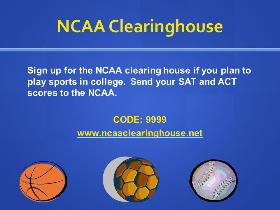 NCAA Clearinghouse Sign up for the NCAA clearing house if you plan to play sports in college. Send your SAT and ACT scores to the NCAA.