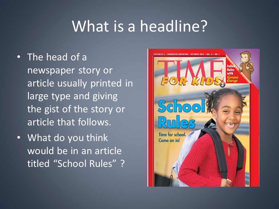 What is a headline The head of a newspaper story or article usually printed in large type and giving the gist of the story or article that follows.