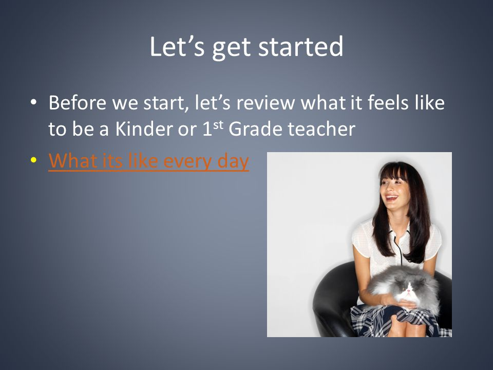 Let's get started Before we start, let's review what it feels like to be a Kinder or 1st Grade teacher.