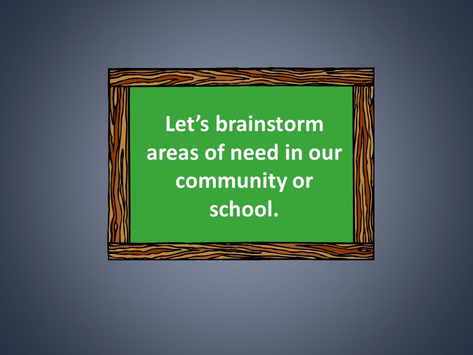 Let's brainstorm areas of need in our community or school.
