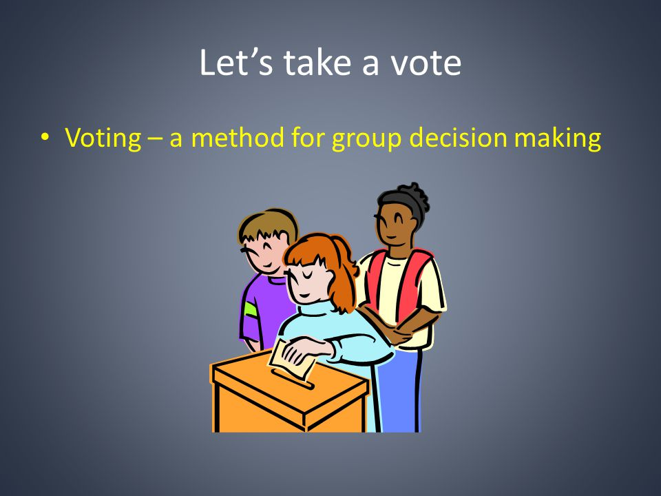 Let's take a vote Voting – a method for group decision making