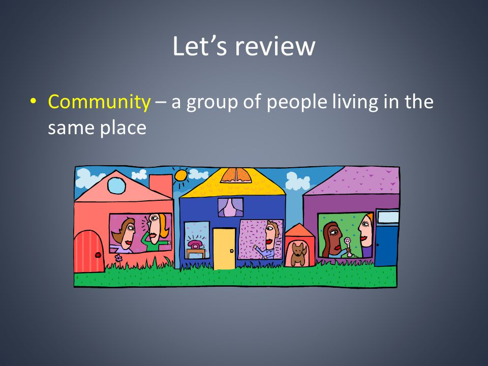 Let's review Community – a group of people living in the same place