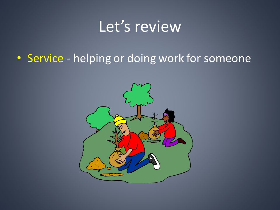 Let's review Service - helping or doing work for someone