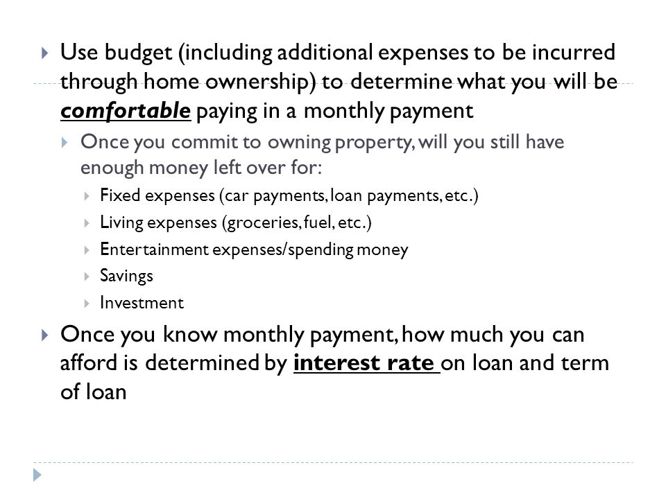 Use budget (including additional expenses to be incurred through home ownership) to determine what you will be comfortable paying in a monthly payment