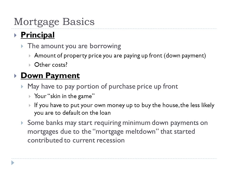 Mortgage Basics Principal Down Payment The amount you are borrowing