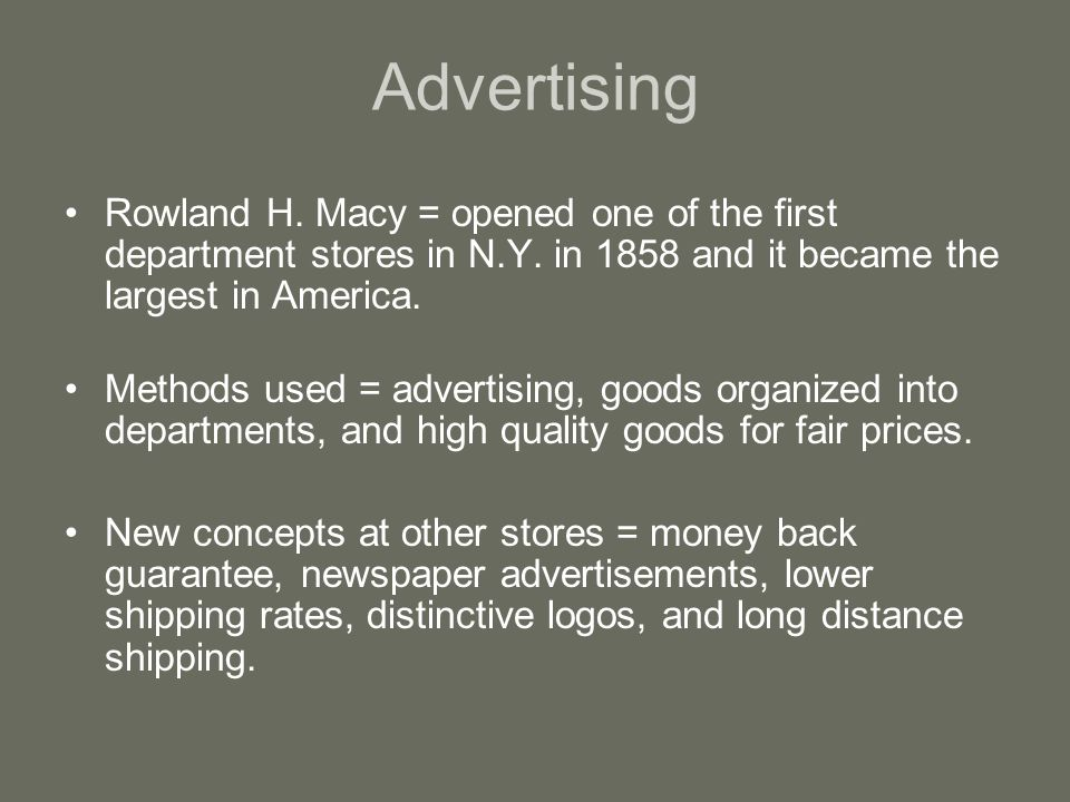 Advertising Rowland H. Macy = opened one of the first department stores in N.Y. in 1858 and it became the largest in America.