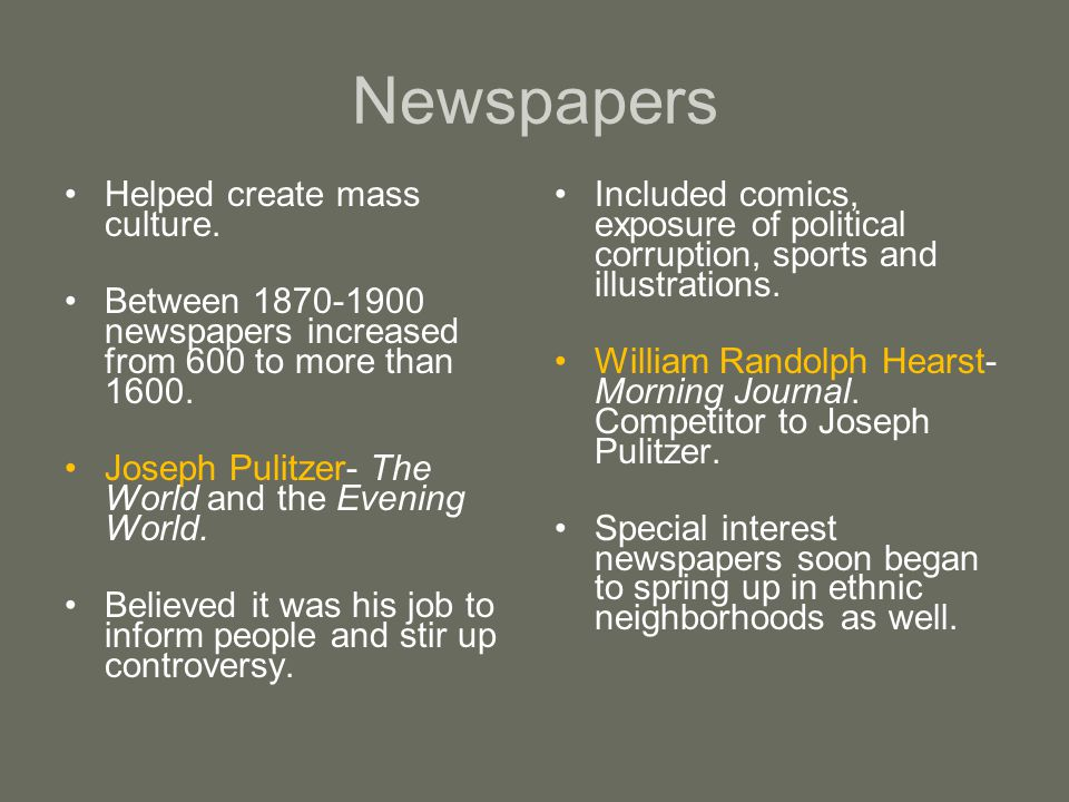 Newspapers Helped create mass culture.