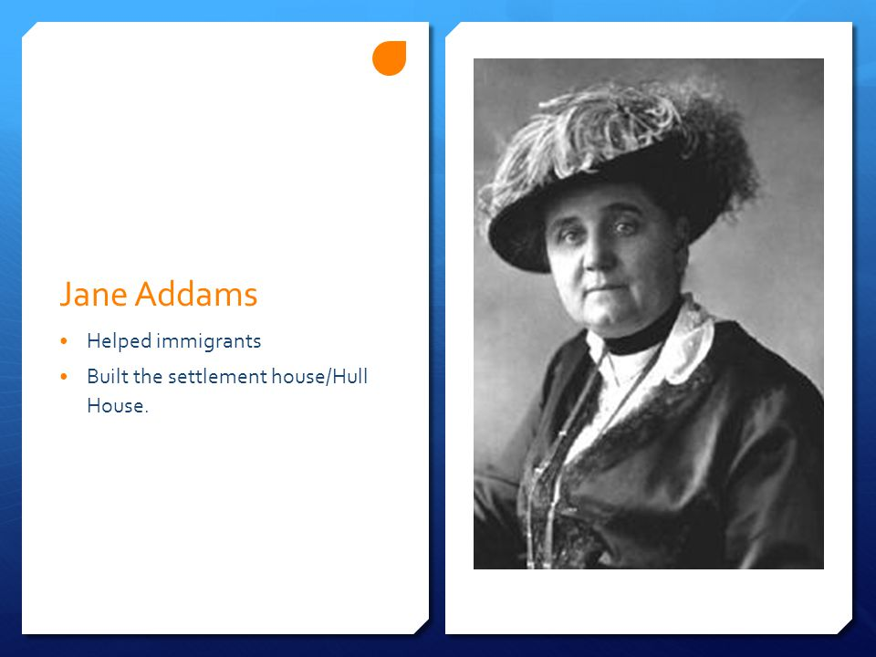 Jane Addams Helped immigrants Built the settlement house/Hull House.