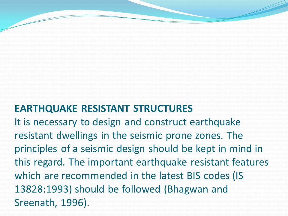 EARTHQUAKE RESISTANT STRUCTURES It is necessary to design and construct earthquake resistant dwellings in the seismic prone zones.
