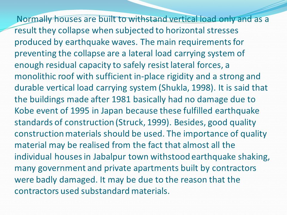 Normally houses are built to withstand vertical load only and as a result they collapse when subjected to horizontal stresses produced by earthquake waves.