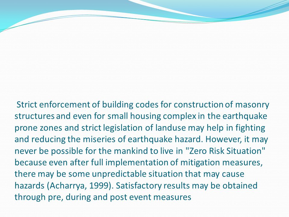 Strict enforcement of building codes for construction of masonry structures and even for small housing complex in the earthquake prone zones and strict legislation of landuse may help in fighting and reducing the miseries of earthquake hazard.