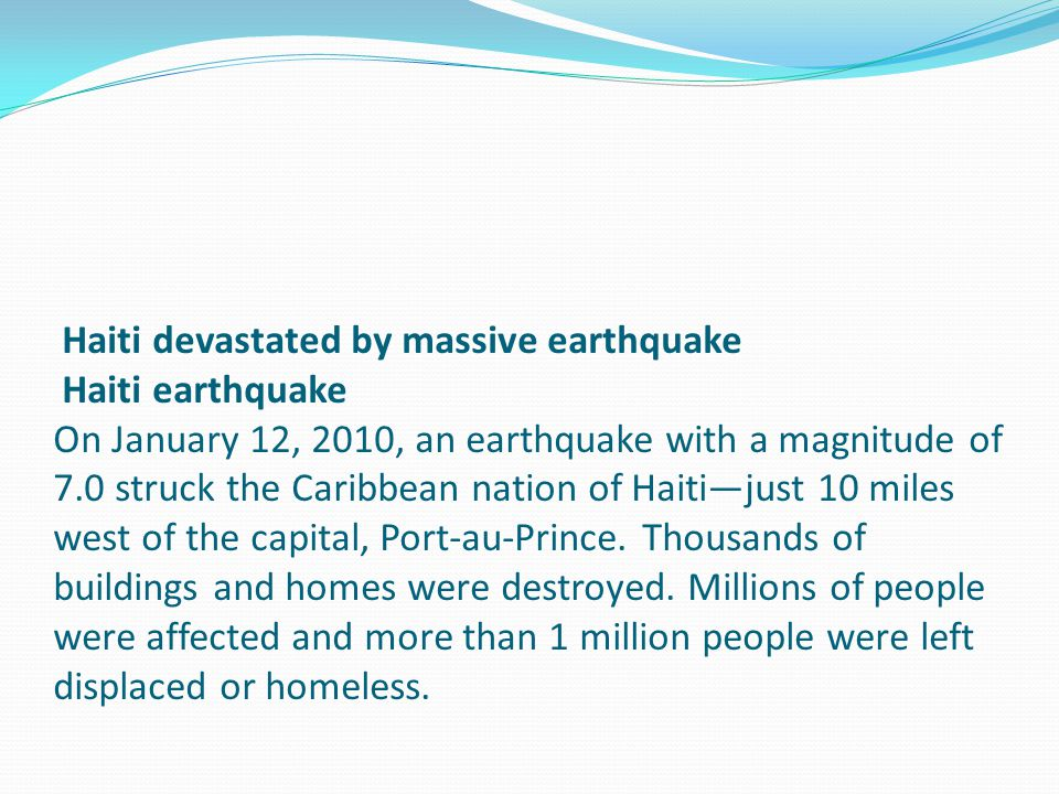 Haiti devastated by massive earthquake Haiti earthquake On January 12, 2010, an earthquake with a magnitude of 7.0 struck the Caribbean nation of Haiti—just 10 miles west of the capital, Port-au-Prince.