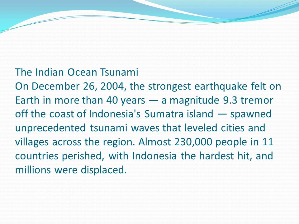 The Indian Ocean Tsunami On December 26, 2004, the strongest earthquake felt on Earth in more than 40 years — a magnitude 9.3 tremor off the coast of Indonesia s Sumatra island — spawned unprecedented tsunami waves that leveled cities and villages across the region.
