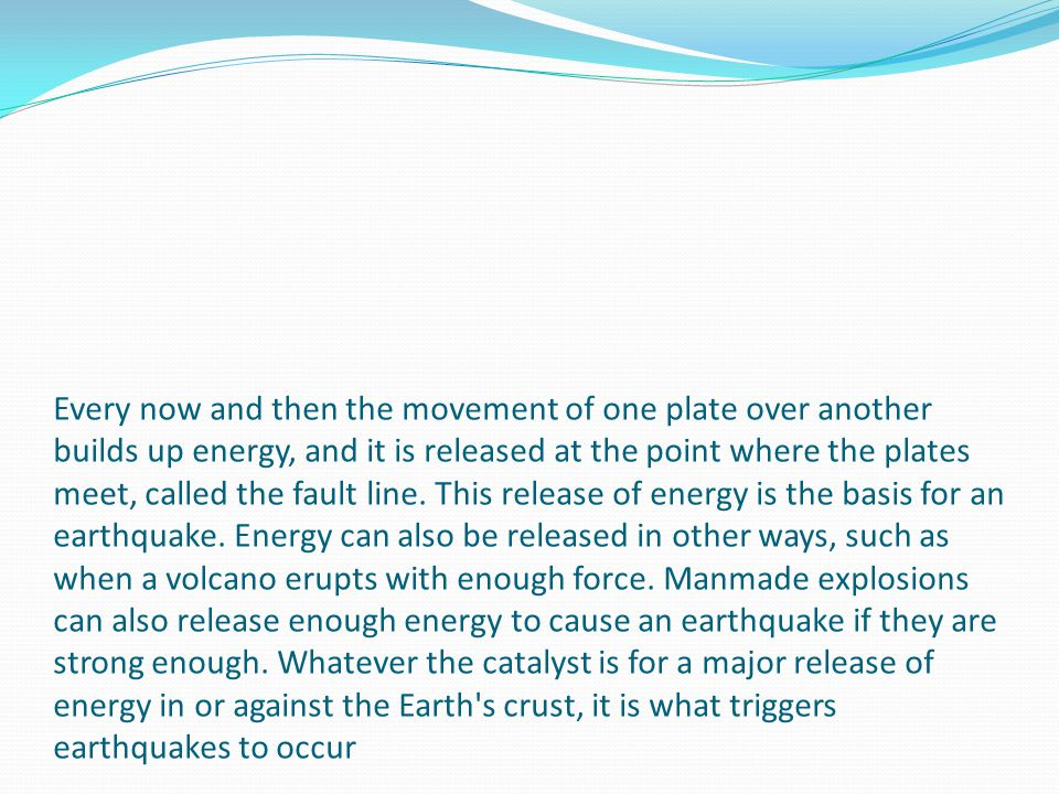 Every now and then the movement of one plate over another builds up energy, and it is released at the point where the plates meet, called the fault line.