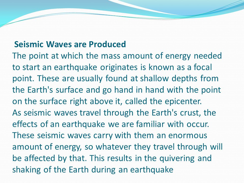 Seismic Waves are Produced The point at which the mass amount of energy needed to start an earthquake originates is known as a focal point.