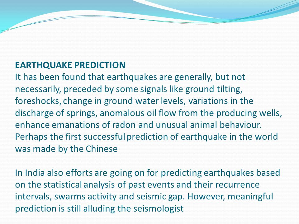 EARTHQUAKE PREDICTION It has been found that earthquakes are generally, but not necessarily, preceded by some signals like ground tilting, foreshocks, change in ground water levels, variations in the discharge of springs, anomalous oil flow from the producing wells, enhance emanations of radon and unusual animal behaviour.