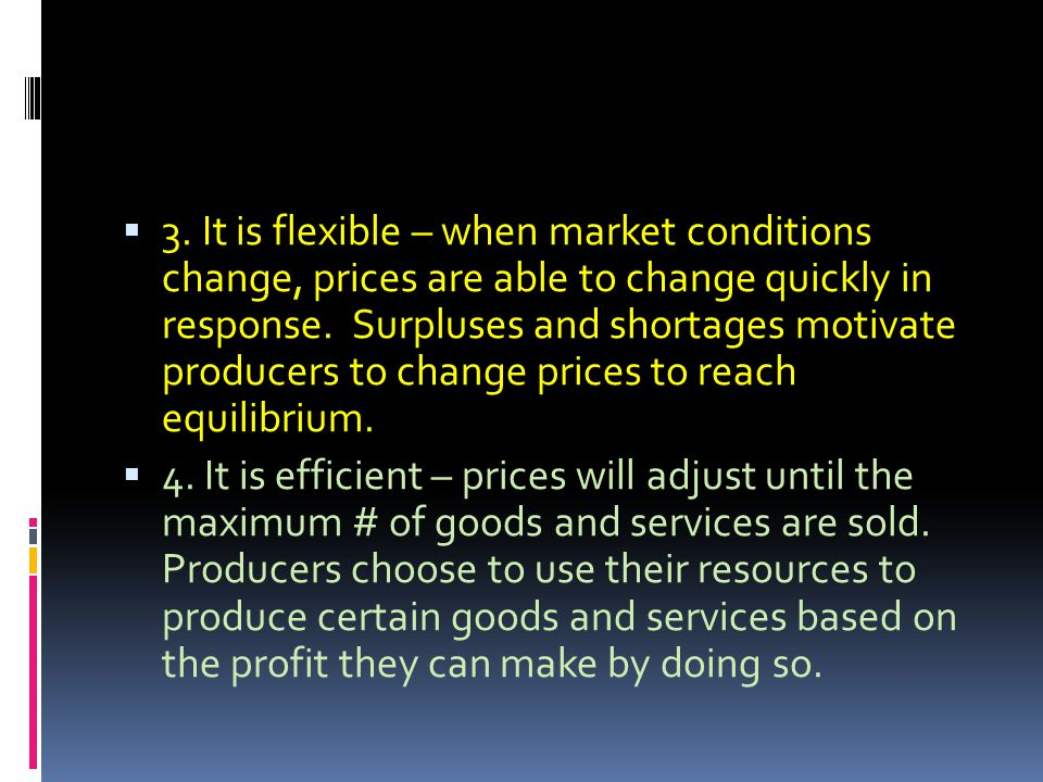 3. It is flexible – when market conditions change, prices are able to change quickly in response. Surpluses and shortages motivate producers to change prices to reach equilibrium.