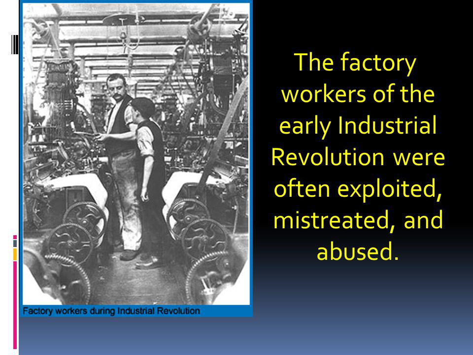 The factory workers of the. early Industrial. Revolution were. often exploited, mistreated, and.