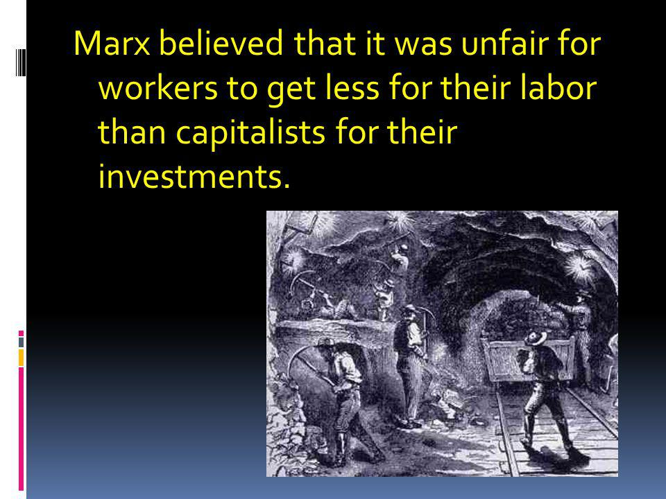 Marx believed that it was unfair for workers to get less for their labor than capitalists for their investments.