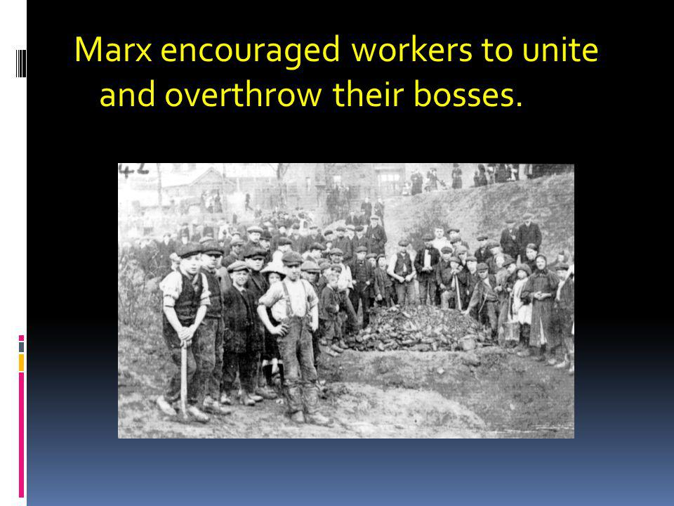Marx encouraged workers to unite and overthrow their bosses.