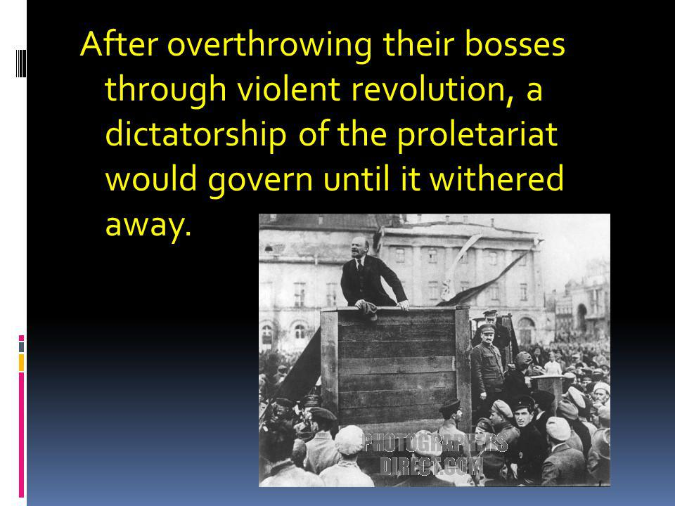 After overthrowing their bosses through violent revolution, a dictatorship of the proletariat would govern until it withered away.