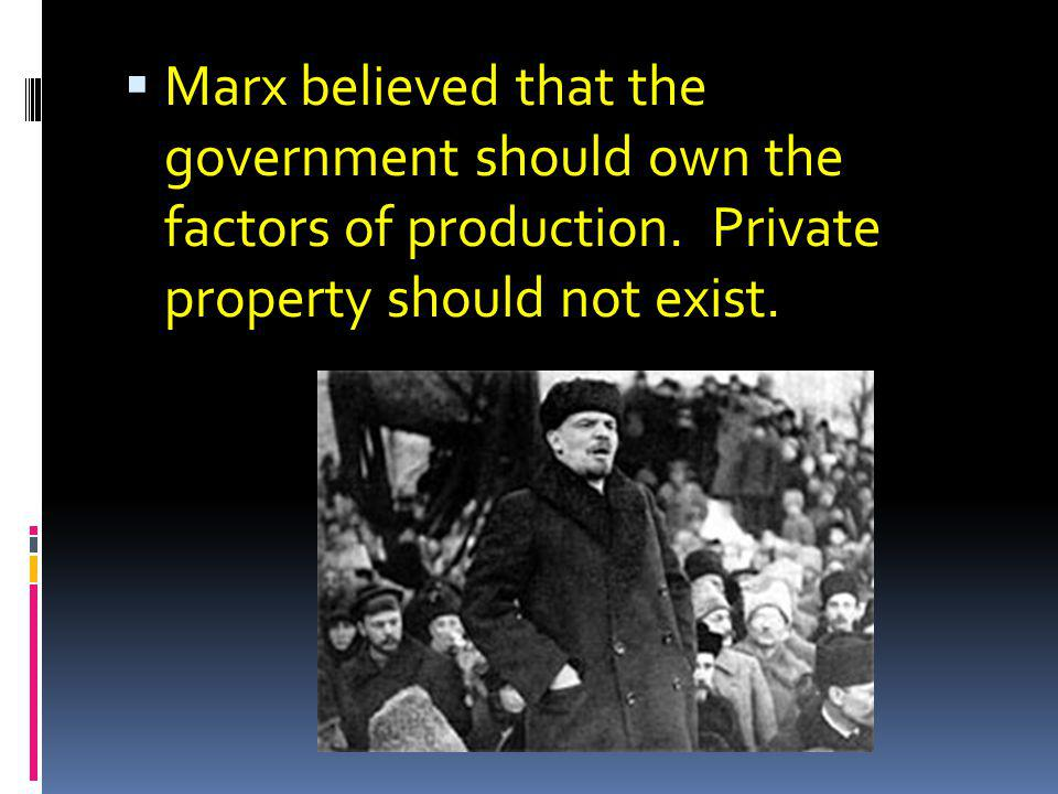 Marx believed that the government should own the factors of production