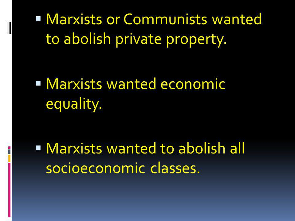 Marxists or Communists wanted to abolish private property.