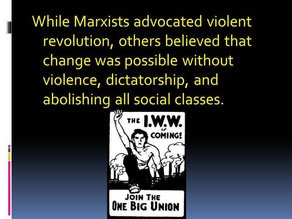 While Marxists advocated violent revolution, others believed that change was possible without violence, dictatorship, and abolishing all social classes.