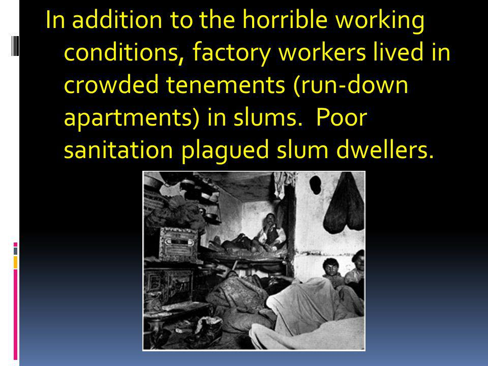 In addition to the horrible working conditions, factory workers lived in crowded tenements (run-down apartments) in slums.
