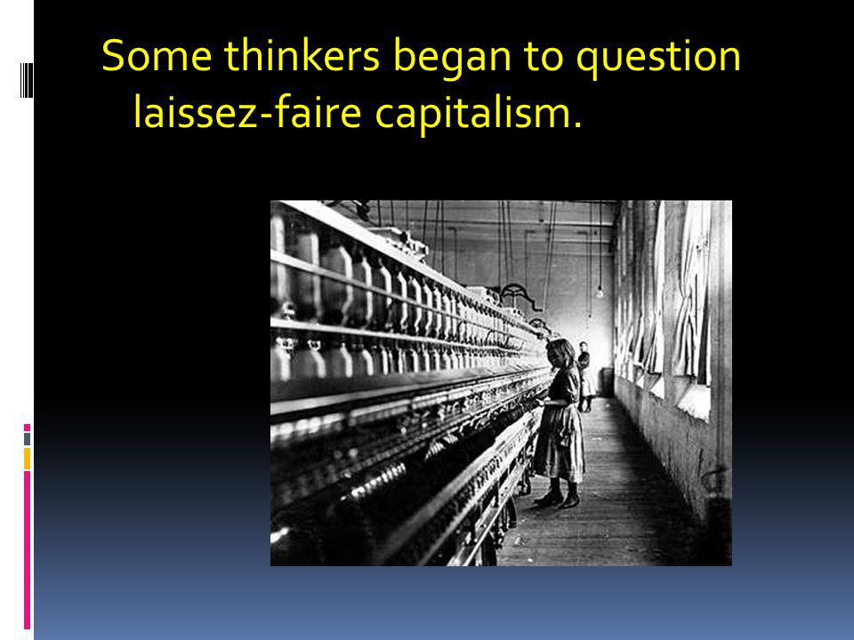 Some thinkers began to question laissez-faire capitalism.