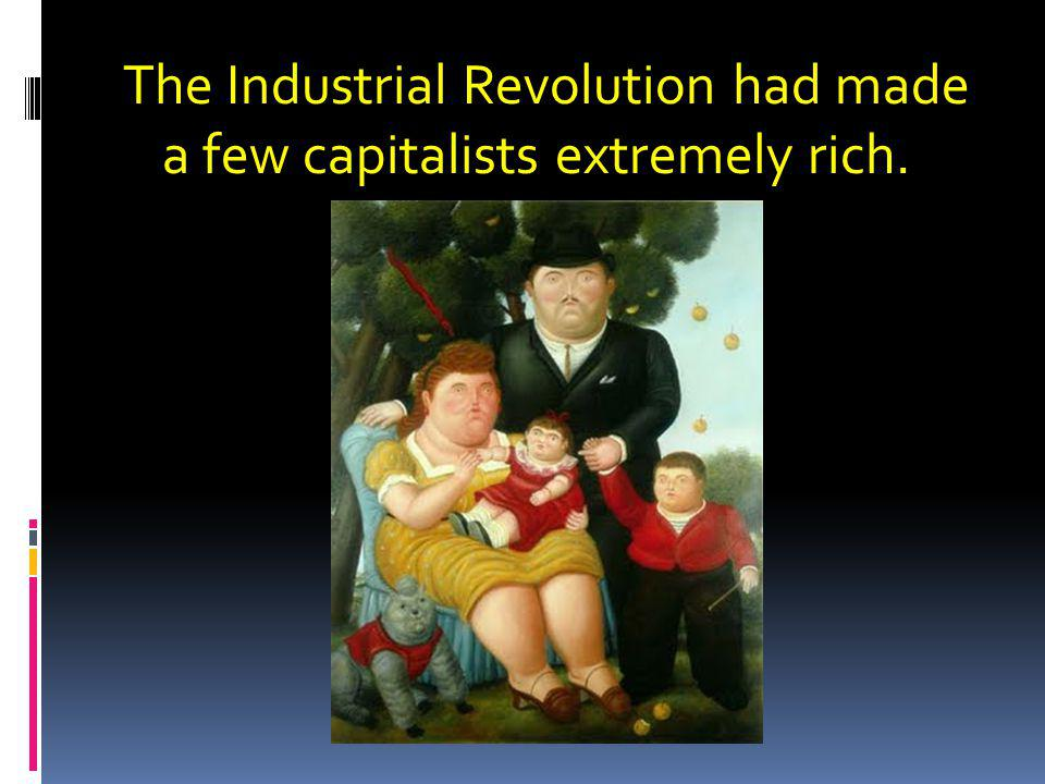 The Industrial Revolution had made a few capitalists extremely rich.
