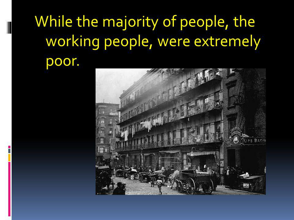 While the majority of people, the working people, were extremely poor.