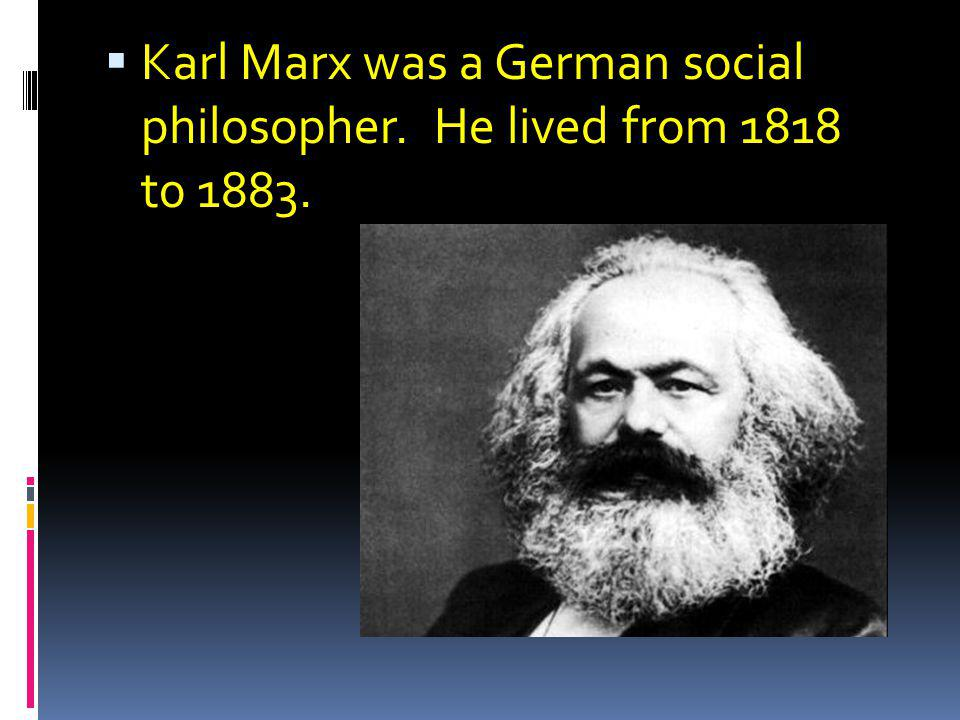 Karl Marx was a German social philosopher. He lived from 1818 t0 1883.