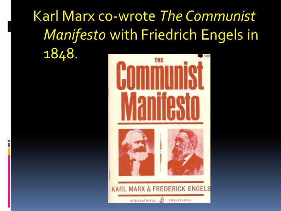 Karl Marx co-wrote The Communist Manifesto with Friedrich Engels in 1848.