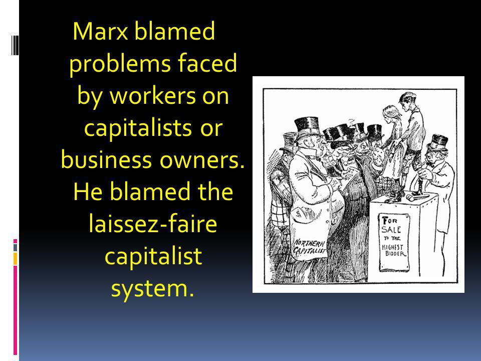 Marx blamed problems faced by workers on capitalists or business owners.