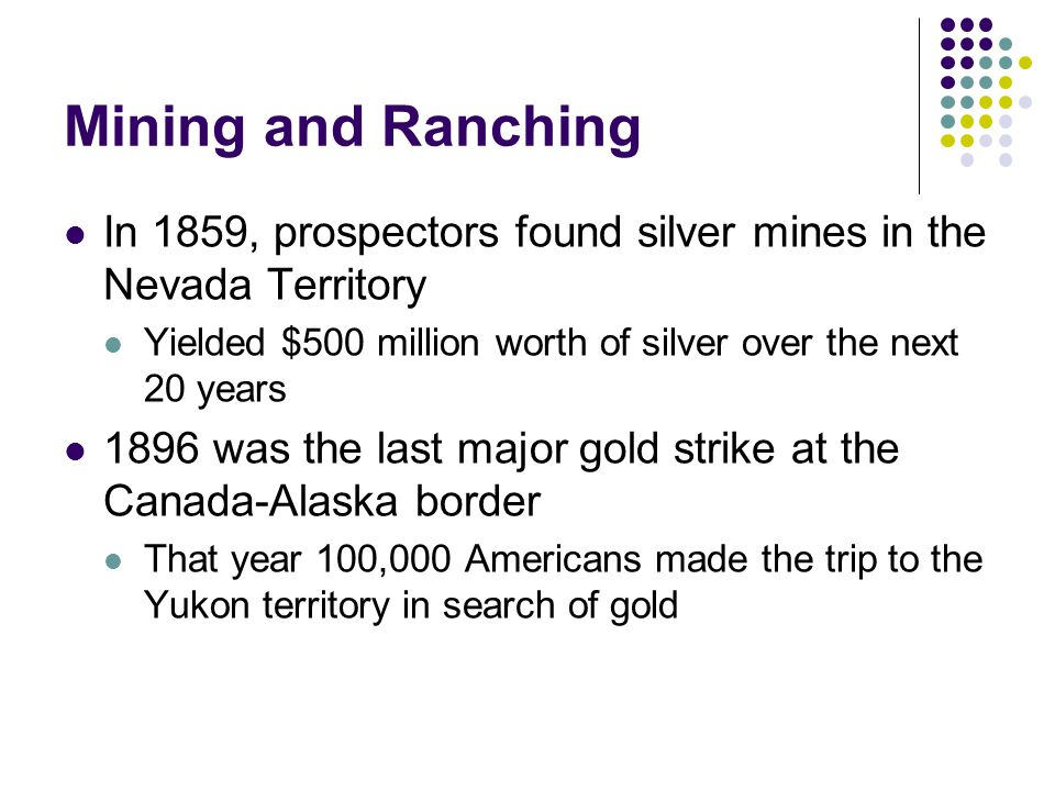 Mining and Ranching In 1859, prospectors found silver mines in the Nevada Territory. Yielded $500 million worth of silver over the next 20 years.