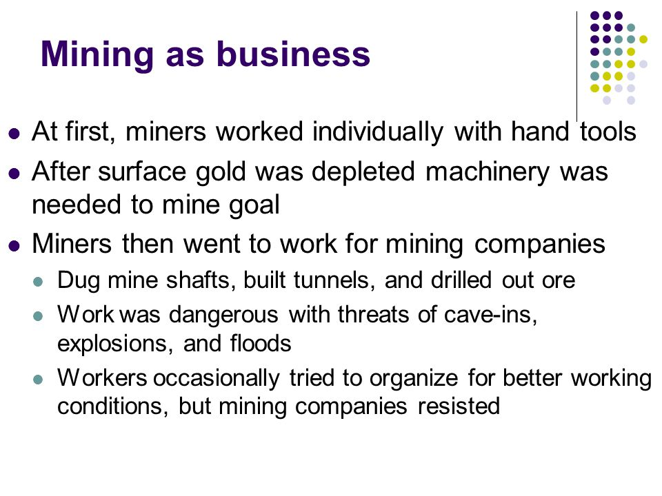 Mining as business At first, miners worked individually with hand tools. After surface gold was depleted machinery was needed to mine goal.