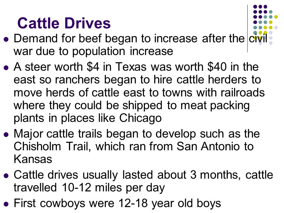 Cattle Drives Demand for beef began to increase after the civil war due to population increase.