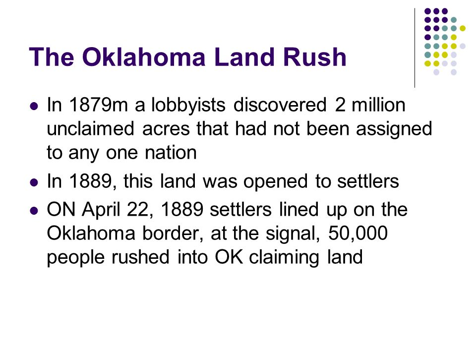 The Oklahoma Land Rush In 1879m a lobbyists discovered 2 million unclaimed acres that had not been assigned to any one nation.