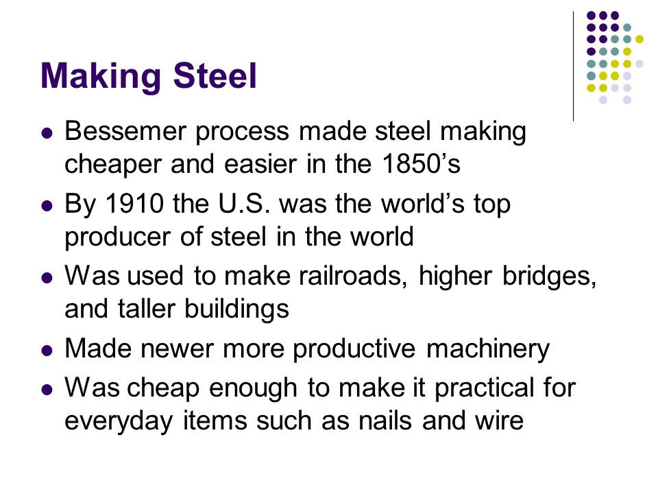 Making Steel Bessemer process made steel making cheaper and easier in the 1850's.