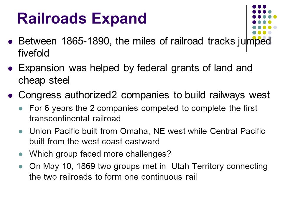 Railroads Expand Between 1865-1890, the miles of railroad tracks jumped fivefold. Expansion was helped by federal grants of land and cheap steel.