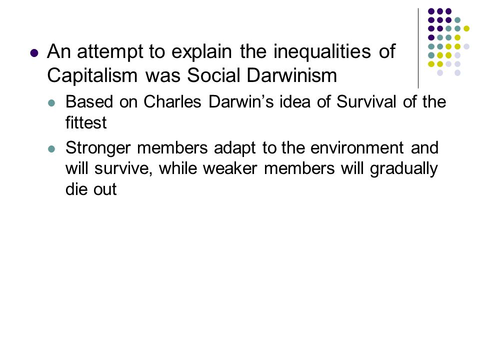 An attempt to explain the inequalities of Capitalism was Social Darwinism