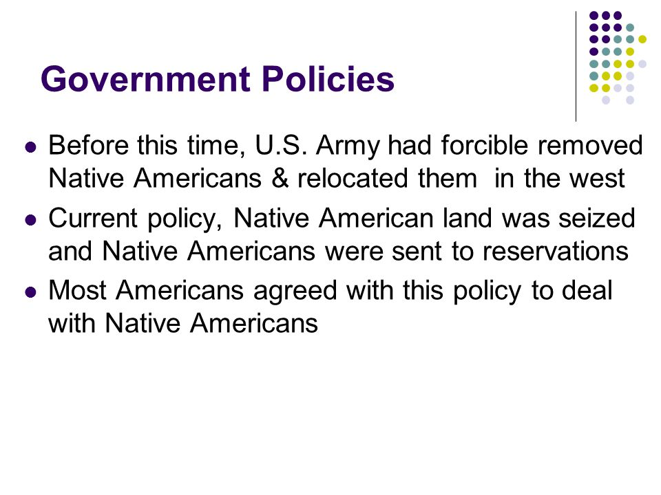 Government Policies Before this time, U.S. Army had forcible removed Native Americans & relocated them in the west.
