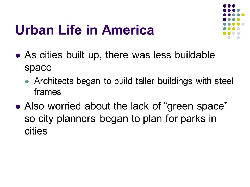 Urban Life in America As cities built up, there was less buildable space. Architects began to build taller buildings with steel frames.