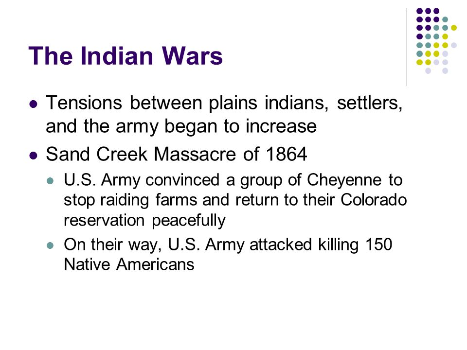 The Indian Wars Tensions between plains indians, settlers, and the army began to increase. Sand Creek Massacre of 1864.