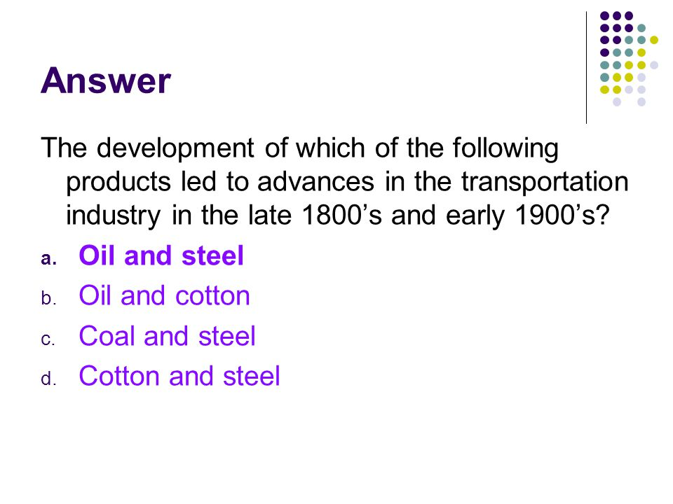 Answer The development of which of the following products led to advances in the transportation industry in the late 1800's and early 1900's