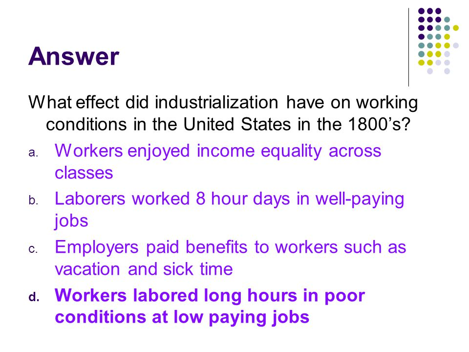 Answer What effect did industrialization have on working conditions in the United States in the 1800's