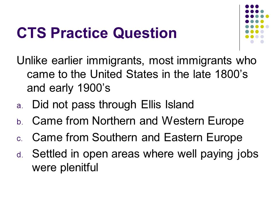 CTS Practice Question Unlike earlier immigrants, most immigrants who came to the United States in the late 1800's and early 1900's.