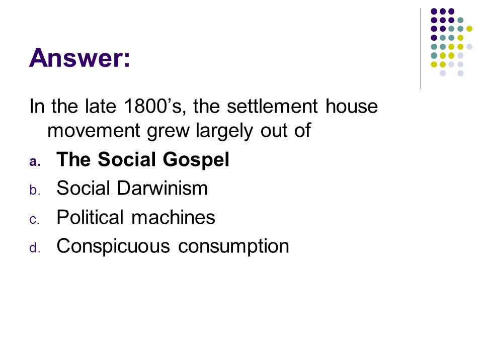 Answer: In the late 1800's, the settlement house movement grew largely out of. The Social Gospel. Social Darwinism.
