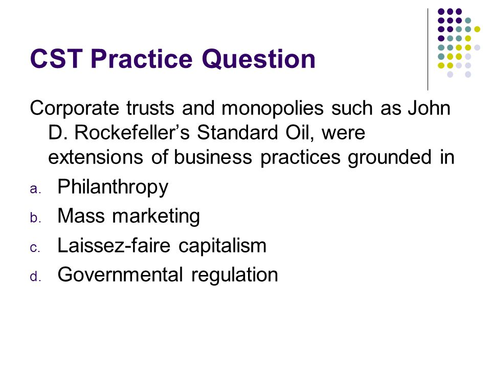 CST Practice Question Corporate trusts and monopolies such as John D. Rockefeller's Standard Oil, were extensions of business practices grounded in.